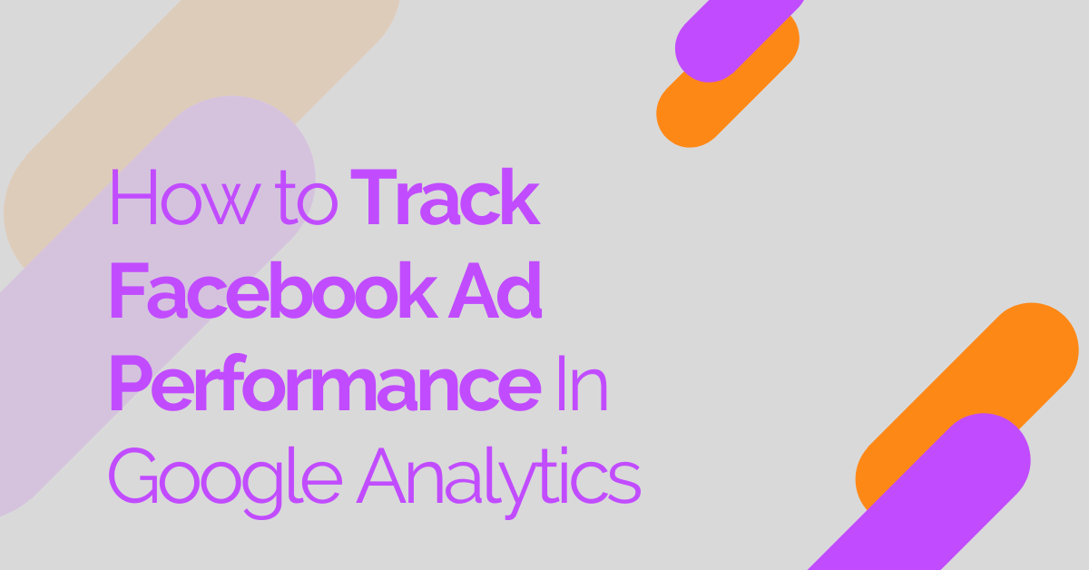 How to Track Facebook Ad Performance In Google Analytics