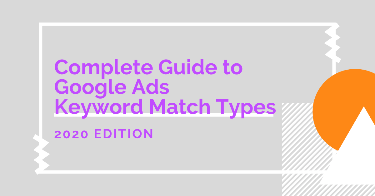 Complete Guide to Google Ads Keyword Match Types 2020 Edition