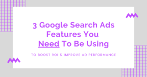3 Google Search Ads Features You Need to Be Using_Blog Header