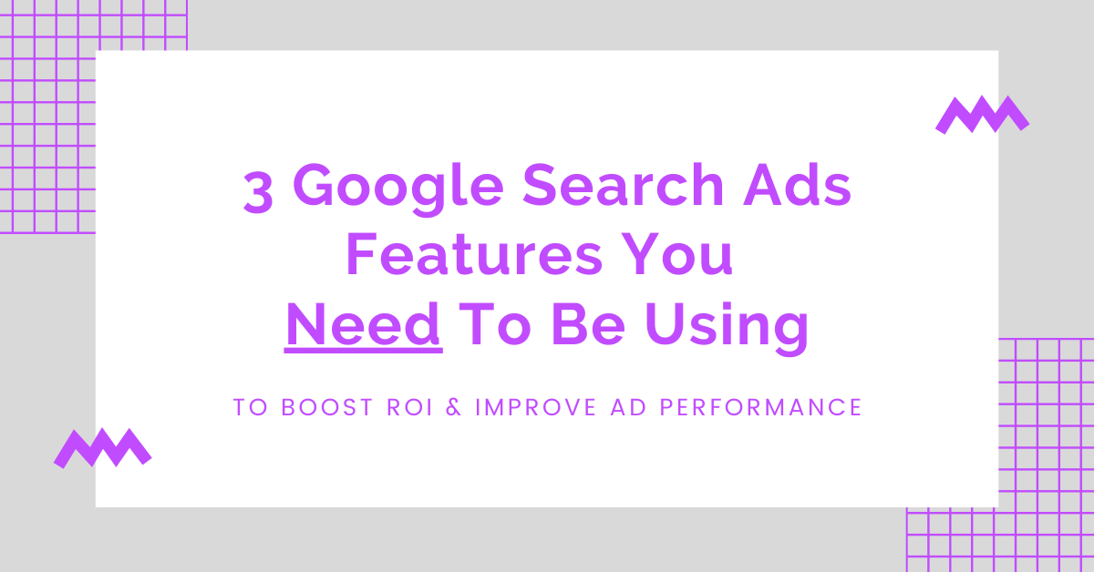 3 Google Search Ads Features You Need to Be Using to Boost ROI